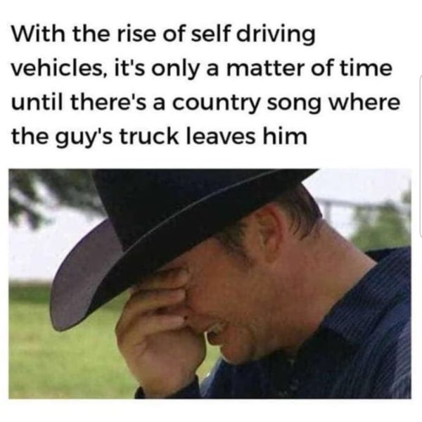With the Rise of Self Driving Vehicles, It's Only a Matter of Time Until There's a Country Song Where the Guy's Truck Leaves Him - Farming Memes - Cowboy Crying