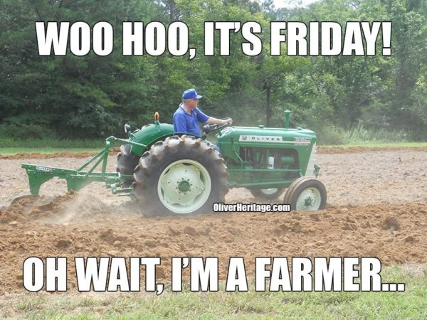 Woo Hoo Its Friday, Oh Wait I'm a Farmer - Farming Memes - Guy Driving a Tractor Image