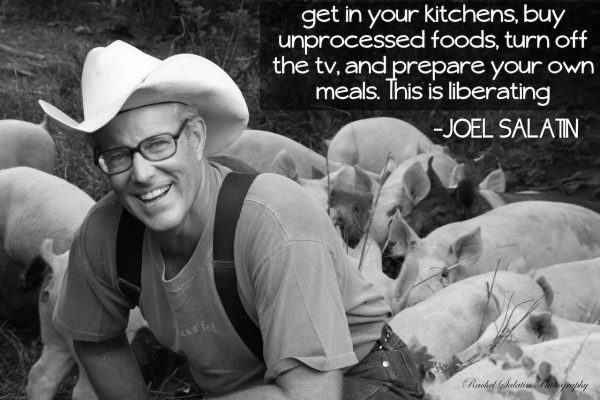 Get in your kitchen, buy unprocessed foods, turn off the TV, and prepare your own meals. This is liberating. -Joel Salatin